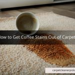 How to Get Coffee Stains Out of Carpet - A Complete Guide